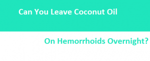 Can You Leave Coconut Oil On Hemorrhoids Overnight