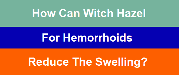 How can witch hazel for hemorrhoids reduce the swelling