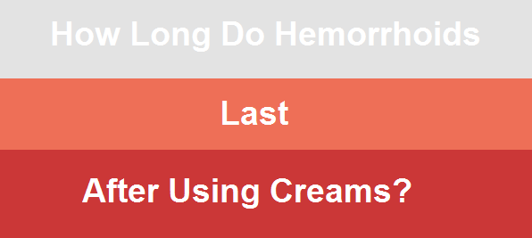 How long do hemorrhoids last after using creams