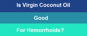 Is virgin coconut oil good for hemorrhoids