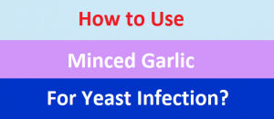 How to Use Minced Garlic For Yeast Infection